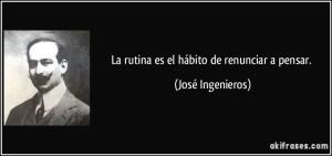 frase-la-rutina-es-el-habito-de-renunciar-a-pensar-jose-ingenieros-190411[1]
